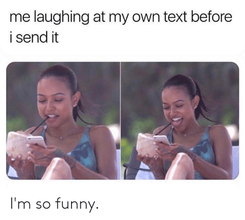 Dank, Funny, and Text: me laughing at my own text before  i send it I'm so funny.
