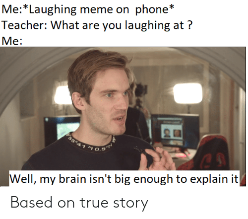 Laughing Meme: Me:*Laughing meme on phone  Teacher: What are you laughing at?  Me:  55°41 $1  O.5 T  Well, my brain isn't big enough to explain it  с Based on true story