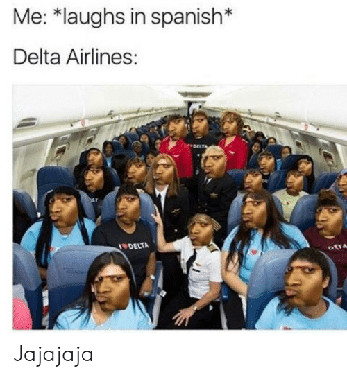 Spanish, Delta, and Delta Airlines: Me: *laughs in spanish*  Delta Airlines:  DELT  DELTA Jajajaja