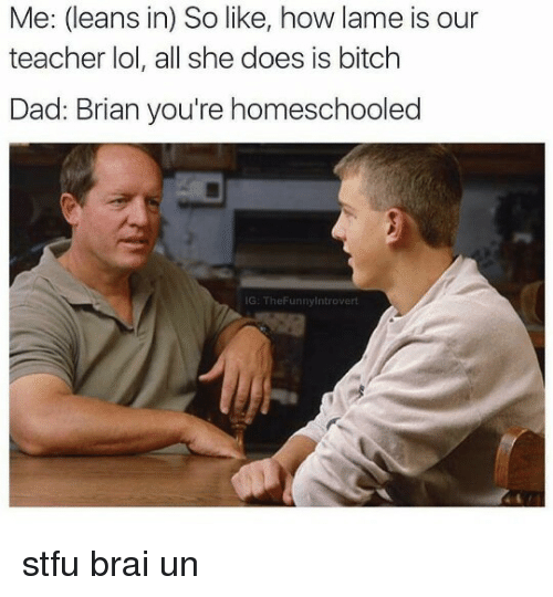 Homeschool: Me: (leans in) So like, how lame is our  teacher lol, all she does is bitch  Dad: Brian you're homeschooled  IG: TheFunnylntrovert stfu brai un