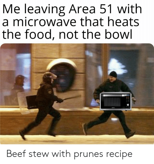 Beef: Me leaving Area 51 with  a microwave that heats  the food, not the bowl Beef stew with prunesrecipe