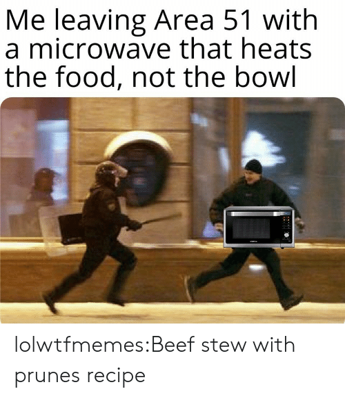Beef: Me leaving Area 51 with  a microwave that heats  the food, not the bowl lolwtfmemes:Beef stew with prunesrecipe