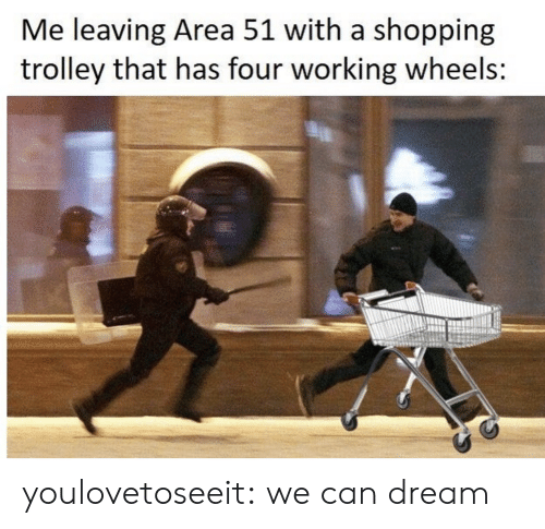 Shopping, Tumblr, and Blog: Me leaving Area 51 with a shopping  trolley that has four working wheels: youlovetoseeit:  we can dream