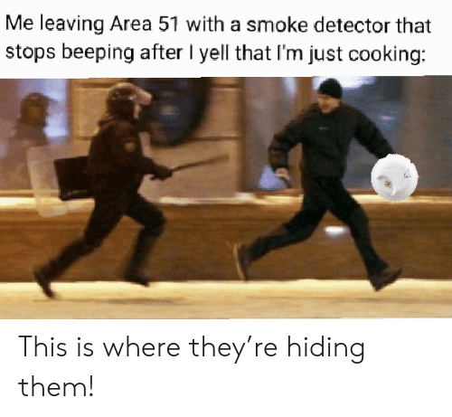 Area 51, Them, and They: Me leaving Area 51 with a smoke detector that  stops beeping after I yell that I'm just cooking: This is where they're hiding them!