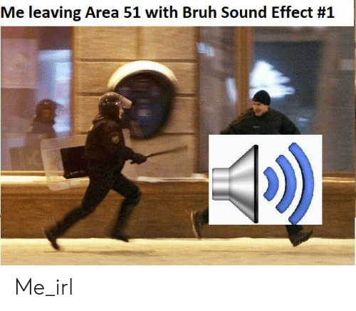 Bruh, Irl, and Me IRL: Me leaving Area 51 with Bruh Sound Effect Me_irl