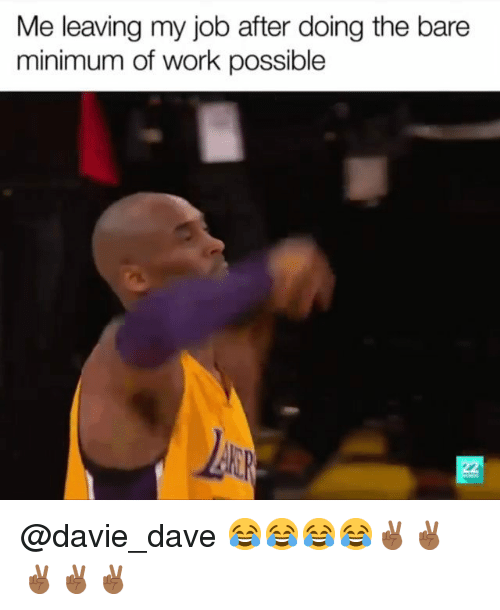 Work, Dank Memes, and Job: Me leaving my job after doing the bare  minimum of work possible @davie_dave 😂😂😂😂✌🏾✌🏾✌🏾✌🏾✌🏾