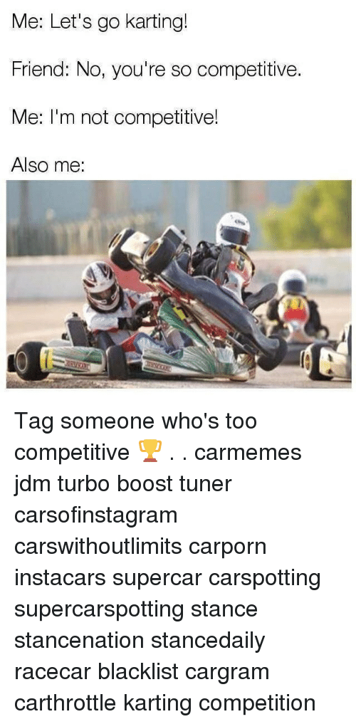 Memes, Boost, and Tag Someone: Me: Let's go karting!  Friend: No, you're so competitive.  Me: I'm not competitive!  Also me: Tag someone who's too competitive 🏆 . . carmemes jdm turbo boost tuner carsofinstagram carswithoutlimits carporn instacars supercar carspotting supercarspotting stance stancenation stancedaily racecar blacklist cargram carthrottle karting competition