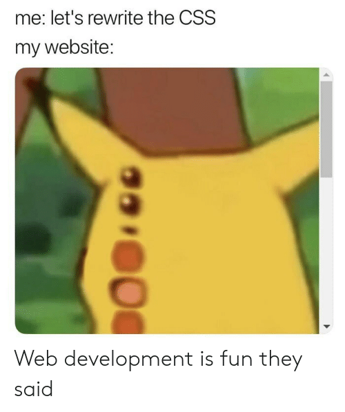 css: me: let's rewrite the CSS  my website: Web development is fun they said