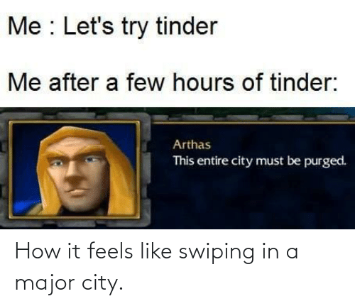 Must Be: Me : Let's try tinder  Me after a few hours of tinder:  Arthas  This entire city must be purged. How it feels like swiping in a major city.