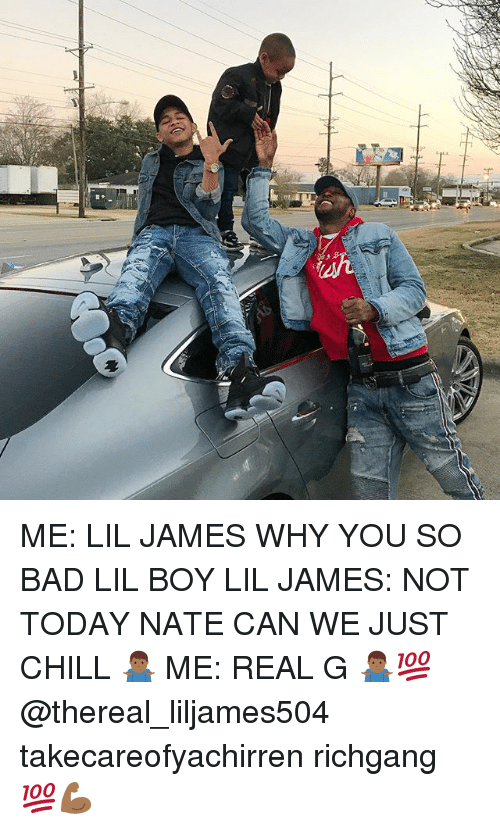 Thereal: ME: LIL JAMES WHY YOU SO BAD LIL BOY LIL JAMES: NOT TODAY NATE CAN WE JUST CHILL 🤷🏾‍♂️ ME: REAL G 🤷🏾‍♂️💯 @thereal_liljames504 takecareofyachirren richgang 💯💪🏾