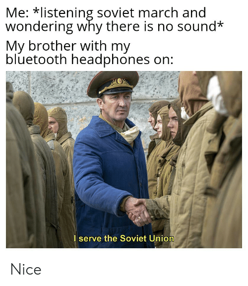 Bluetooth, Headphones, and Soviet: Me: listening soviet march and  wondering why there is no sound*  My brother with my  bluetooth headphones on:  I serve the Soviet Union Nice