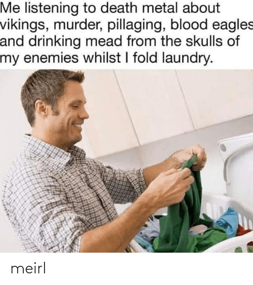 whilst: Me listening to death metal about  vikings, murder, pillaging, blood eagles  and drinking mead from the skulls of  my enemies whilst I fold laundry. meirl