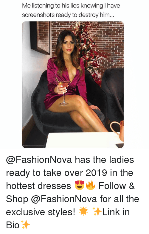 Fashionnova: Me listening to his lies knowing I have  screenshots ready to destroy him... @FashionNova has the ladies ready to take over 2019 in the hottest dresses 😍🔥 Follow & Shop @FashionNova for all the exclusive styles! 🌟 ✨Link in Bio✨