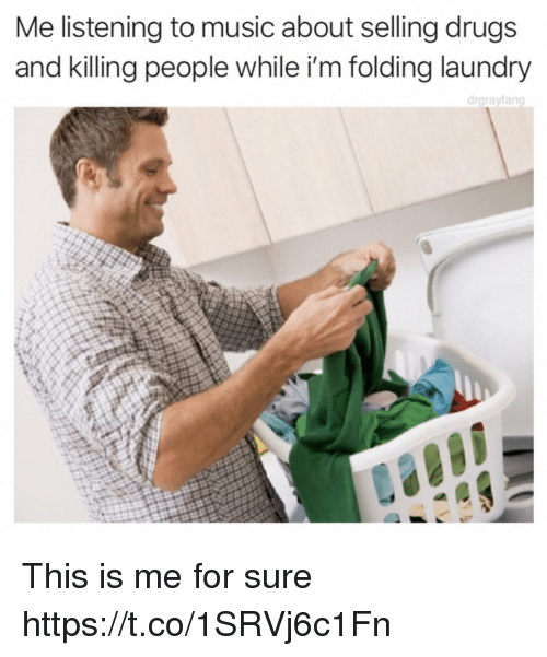 Drugs, Funny, and Laundry: Me listening to music about selling drugs  and killing people while i'm folding laundry  drgrayfang This is me for sure https://t.co/1SRVj6c1Fn