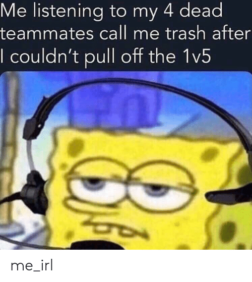 Trash, Irl, and Me IRL: Me listening to my 4 dead  teammates call me trash after  I couldn't pull off the 1v5 me_irl