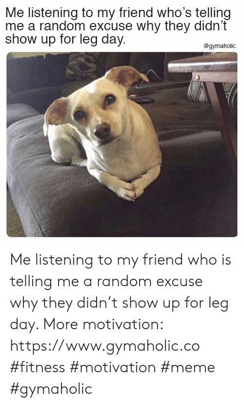 Leg Day: Me listening to my friend who's telling  me a random excuse why they didn't  show up for leg day  @gymaholic Me listening to my friend who is telling me a random excuse why they didn't show up for leg day.  More motivation: https://www.gymaholic.co  #fitness #motivation #meme #gymaholic