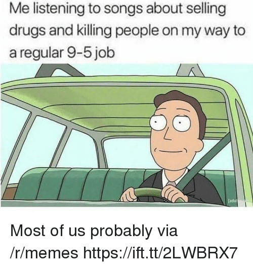 Drugs, Memes, and Songs: Me listening to songs about selling  drugs and killing people on my way to  a regular 9-5 job  adu Most of us probably via /r/memes https://ift.tt/2LWBRX7