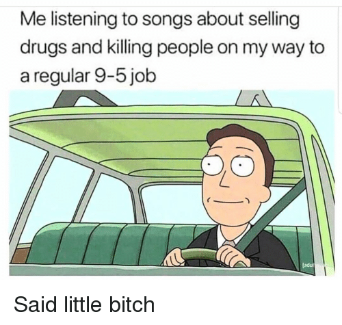 Bitch, Drugs, and Songs: Me listening to songs about selling  drugs and killing people on my way to  a regular 9-5 job  adu Said little bitch