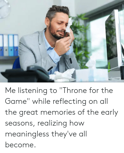 "The Game, Game, and All The: Me listening to ""Throne for the Game"" while reflecting on all the great memories of the early seasons, realizing how meaningless they've all become."