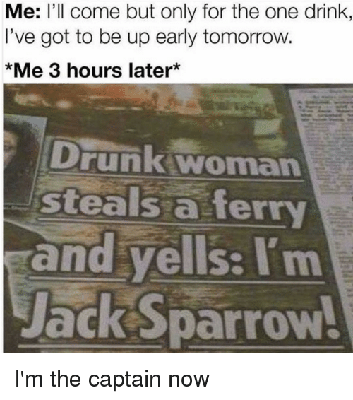 Im The Captain Now: Me: l'll come but only for the one drink  I've got to be up early tomorrow.  *Me 3 hours later*  Drunk woman  steals a ferry  and yells: I'm  ackSparrow I'm the captain now