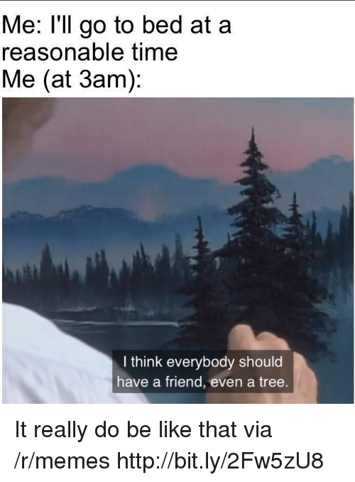 Be Like, Memes, and Http: Me: l'll go to bed at a  reasonable time  Me (at 3am)  I think everybody should  have a friend, even a tree. It really do be like that via /r/memes http://bit.ly/2Fw5zU8