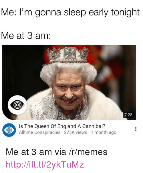 """England, Memes, and Queen: Me: l'm gonna sleep early tonight  Me at 3 am:  7:28  Is The Queen Of England A Cannibal?  Alltime Conspiracies 275K views 1 month ago <p>Me at 3 am via /r/memes <a href=""""http://ift.tt/2ykTuMz"""">http://ift.tt/2ykTuMz</a></p>"""