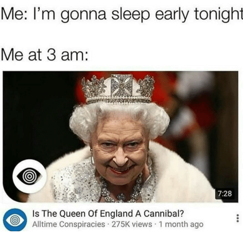 the queen of england: Me: l'm gonna sleep early tonight  Me at 3 am:  7:28  Is The Queen Of England A Cannibal?  Alltime Conspiracies 275K views 1 month ago