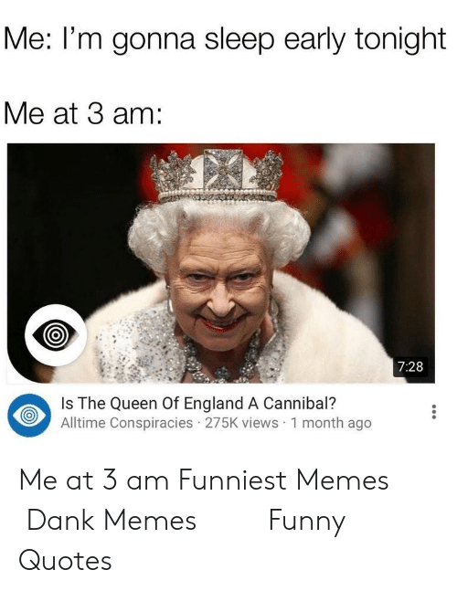 Dank, England, and Funny: Me: l'm gonna sleep early tonight  Me at 3 am:  7:28  Is The Queen Of England A Cannibal?  Alltime Conspiracies 275K views 1 month ago Me at 3 am Funniest Memes    Dank Memes     Funny Quotes