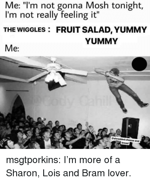 """Yummy: Me: """"l'm not gonna Mosh tonight,  I'm not really feeling it""""  THE WIGGLES: FRUIT SALAD, YUMMY  Me:  YUMMY  cheese and  bread msgtporkins:  I'm more of a Sharon, Lois and Bram lover."""
