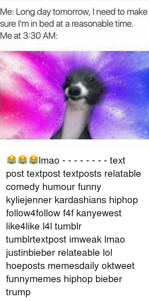 Relatible: Me: Long day tomorrow, need to make  sure I'm in bed at a reasonable time.  Me at 3:30 AM 😂😂😂lmao - - - - - - - - text post textpost textposts relatable comedy humour funny kyliejenner kardashians hiphop follow4follow f4f kanyewest like4like l4l tumblr tumblrtextpost imweak lmao justinbieber relateable lol hoeposts memesdaily oktweet funnymemes hiphop bieber trump