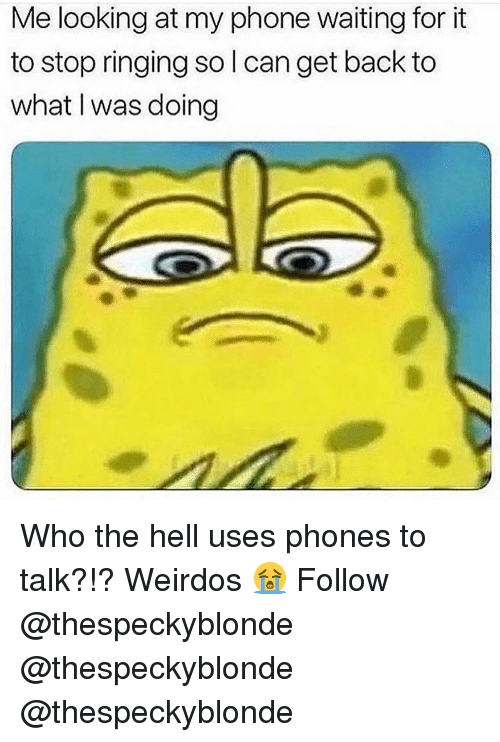 weirdos: Me looking at my phone waiting for it  to stop ringing so l can get back to  what I was doing Who the hell uses phones to talk?!? Weirdos 😭 Follow @thespeckyblonde @thespeckyblonde @thespeckyblonde