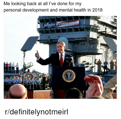 Back, Personal, and Looking: Me looking back at all l've done for my  personal development and mental health in 2018  MISSION ACCOMPLIS r/definitelynotmeirl