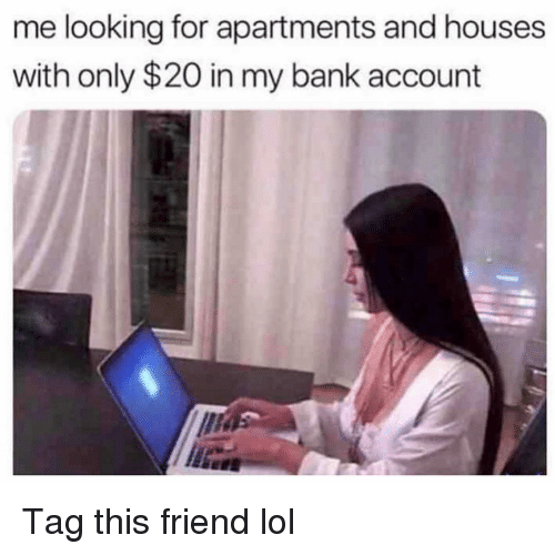 Funny, Lol, and Bank: me looking for apartments and houses  with only $20 in my bank account Tag this friend lol