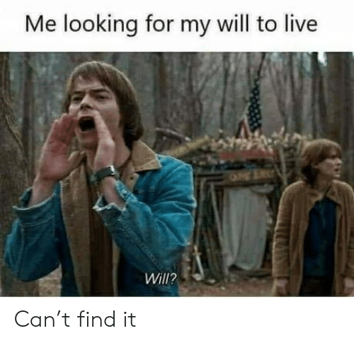 Live, Looking, and Can: Me looking for my will to live  Will? Can't find it