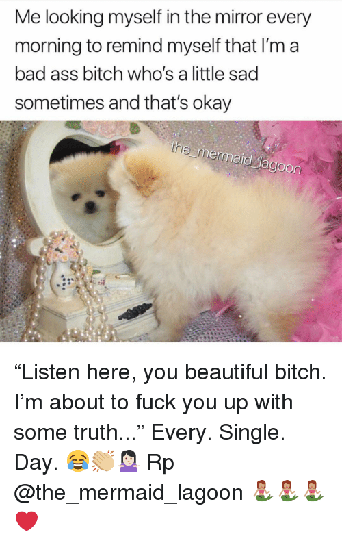 """Ass, Bad, and Beautiful: Me looking myself in the mirror every  morning to remind myself that I'm a  bad ass bitch who's a little sad  sometimes and that's okay  Jagoon """"Listen here, you beautiful bitch. I'm about to fuck you up with some truth..."""" Every. Single. Day. 😂👏🏼🤷🏻♀️ Rp @the_mermaid_lagoon 🧜🏽♀️🧜🏽♀️🧜🏽♀️❤️"""