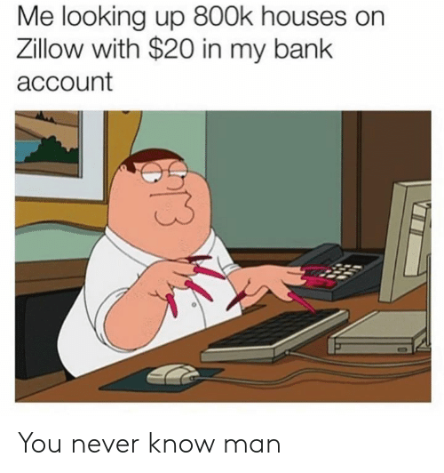 looking up: Me looking up 800k houses on  Zillow with $20 in my bank  account You never know man