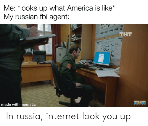 America, Fbi, and Internet: Me: *looks up what America is like*  My russian fbi agent:  THT  THAT  made with mematic In russia, internet look you up