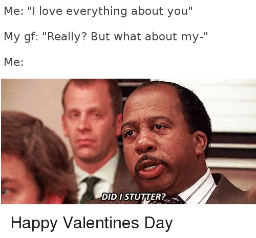 "Love, Happy, and Valentine: Me: "" love everything about you""  My gf: ""Really? But what about my-""  Me:  DID I STUTTER? Happy Valentines Day"
