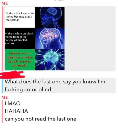 Fucking, Lmao, and Meme: ME  Make a black on white  meme because that's  the format  Make a white on black  meme to help the  battery of amoled  creen  Make it red on  green so only the  visually superior  can read it  What does the last one say you know l'm  fucking color blind  ME  LMAO  HAHAHA  can you not read the last one