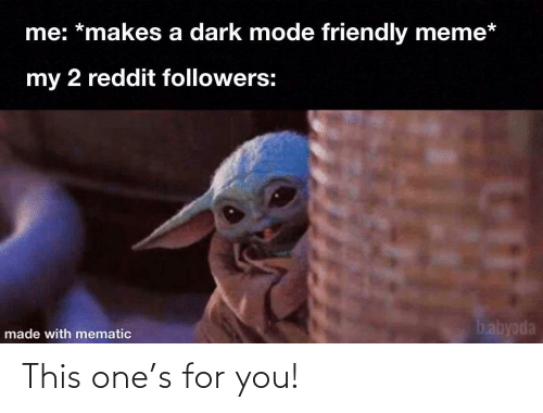 Friendly: me: *makes a dark mode friendly meme*  my 2 reddit followers:  babyoda  made with mematic This one's for you!