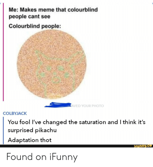 Surprised Pikachu: Me: Makes meme that colourblind  people cant see  Colourblind people:  AVED YOUR PHOTO  COLBYJACK  You fool I've changed the saturation and I think it's  surprised pikachu  Adaptation thot  Rfunny.co Found on iFunny