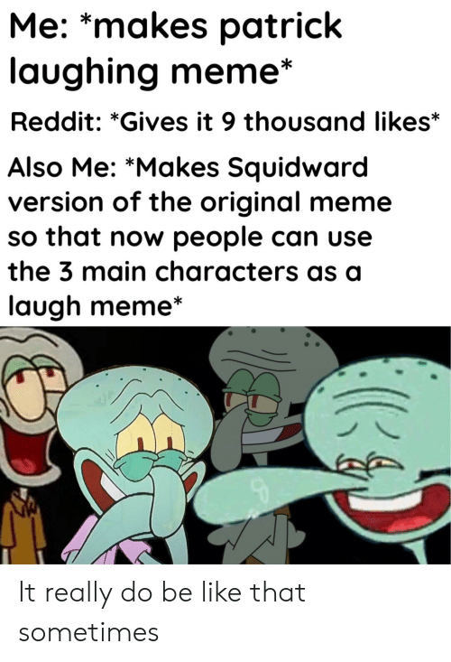 Laughing Meme: Me: *makes patrick  laughing meme*  Reddit: *Gives it 9 thousand likes*  Also Me: *Makes Squidward  version of the original meme  so that now people can use  the 3 main characters as a  laugh meme It really do be like that sometimes
