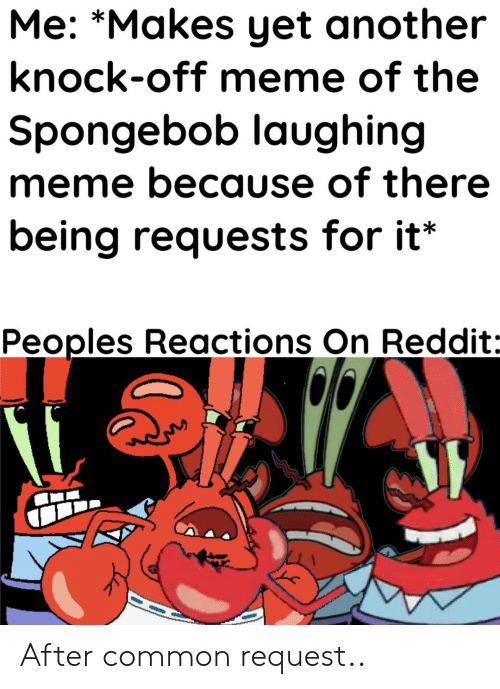 Laughing Meme: Me: *Makes yet another  knock-off meme of the  Spongebob laughing  meme because of there  being requests for it*  Peoples Reactions On Reddit: After common request..