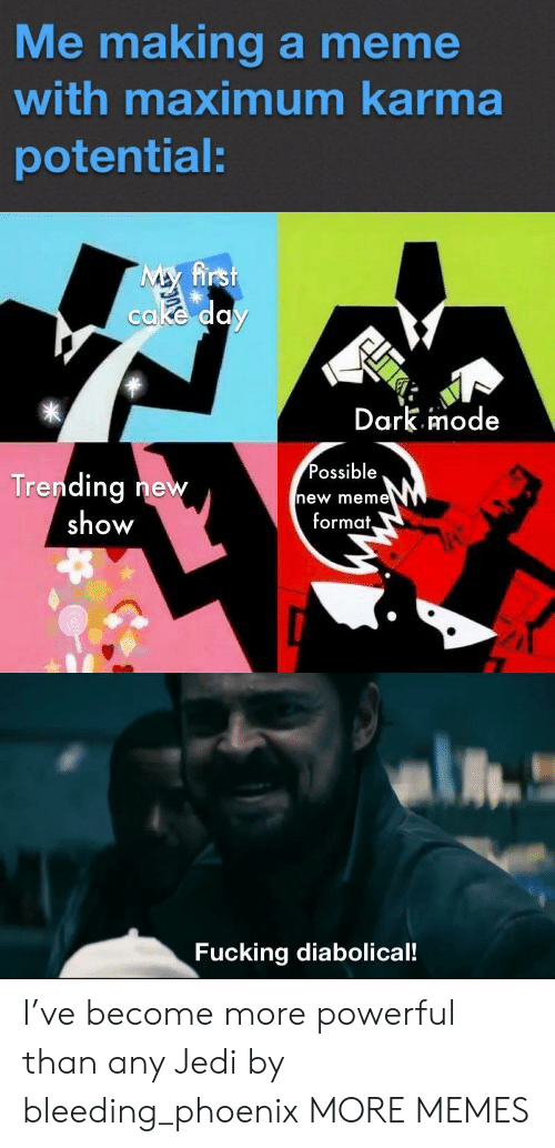 New Meme: Me making a meme  with maximum karma  potential:  My first  cake day  Dark.imode  Possible  Trending new  show  new meme  format,  Fucking diabolical! I've become more powerful than any Jedi by bleeding_phoenix MORE MEMES