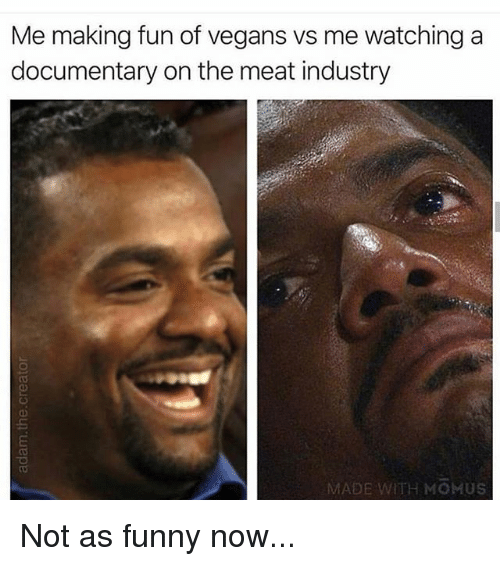 Funny, Gym, and Fun: Me making fun of vegans vs me watching a  documentary on the meat industry  MADE WITH MOMUS Not as funny now...