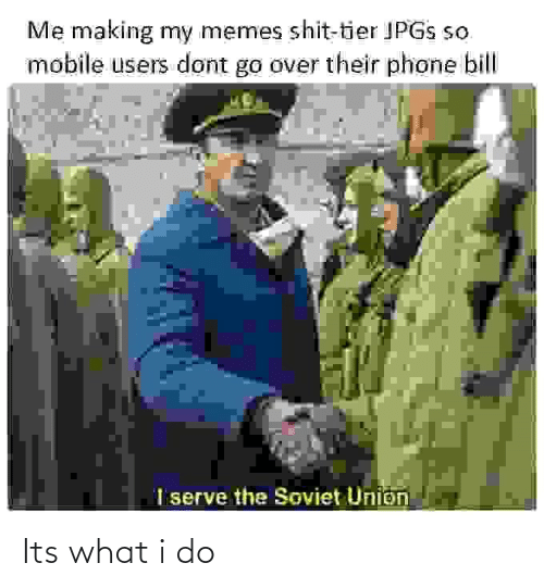 Soviet Union: Me making my memes shit-tier JPGS so  mobile users dont go over their phone bill  I serve the Soviet Union Its what i do