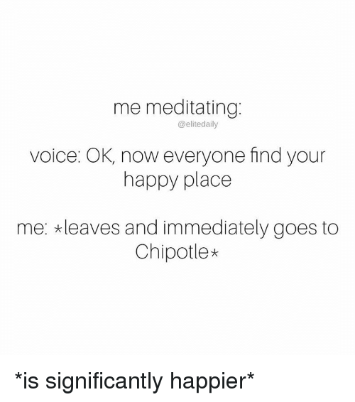 Meditative: me meditating  @elite daily  voice: OK, now everyone find your  happy place  me: *leaves and immediately goes to  Chipotle* *is significantly happier*