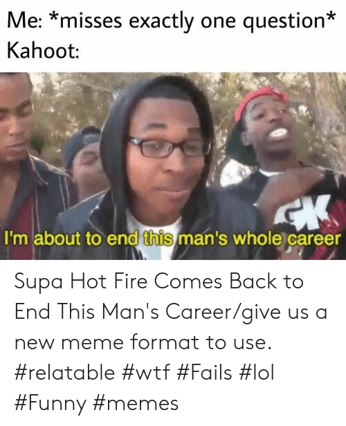 New Meme: Me: *misses exactly one question*  Kahoot:  I'm about to end this man's whole career Supa Hot Fire Comes Back to End This Man's Career/give us a new meme format to use. #relatable #wtf #Fails #lol #Funny #memes