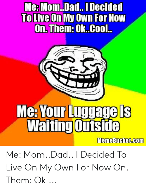 Memebucket: Me: Mom..Dad.. l Decided  To Live On My Own For Now  On. Them: Ok..Cool..  Me Your LUggage LS  Walting Outside  MemeBucket.com Me: Mom..Dad.. I Decided To Live On My Own For Now On. Them: Ok ...