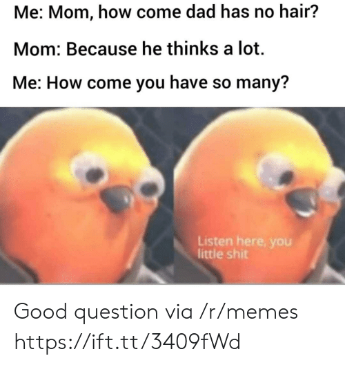 Good Question: Me: Mom, how come dad has no hair?  Mom: Because he thinks a lot  Me: How come you have so many?  Listen here, you  little shit Good question via /r/memes https://ift.tt/3409fWd